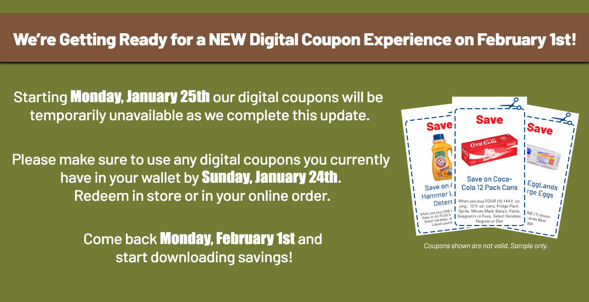 3 digital coupons with text saying we're getting ready for a new Digital Coupon experience on February 1st! Starting Monday, January 25th our digital coupons will be temporarily unavailable as we complete this update. Please make sure to use any digital coupons you currently have in your wallet by Sunday, January 24th. Redeem in store or in your online order. Come back on Monday, February 1st and start downloading savings!